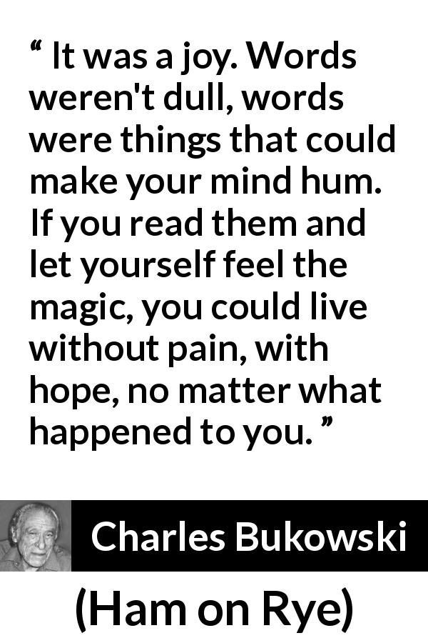 "Charles Bukowski about words (""Ham on Rye"", 1982) - It was a joy. Words weren't dull, words were things that could make your mind hum. If you read them and let yourself feel the magic, you could live without pain, with hope, no matter what happened to you."