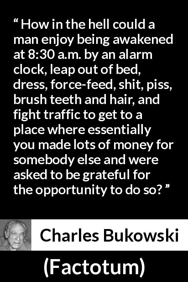 "Charles Bukowski about work (""Factotum"", 1975) - How in the hell could a man enjoy being awakened at 8:30 a.m. by an alarm clock, leap out of bed, dress, force-feed, shit, piss, brush teeth and hair, and fight traffic to get to a place where essentially you made lots of money for somebody else and were asked to be grateful for the opportunity to do so?"