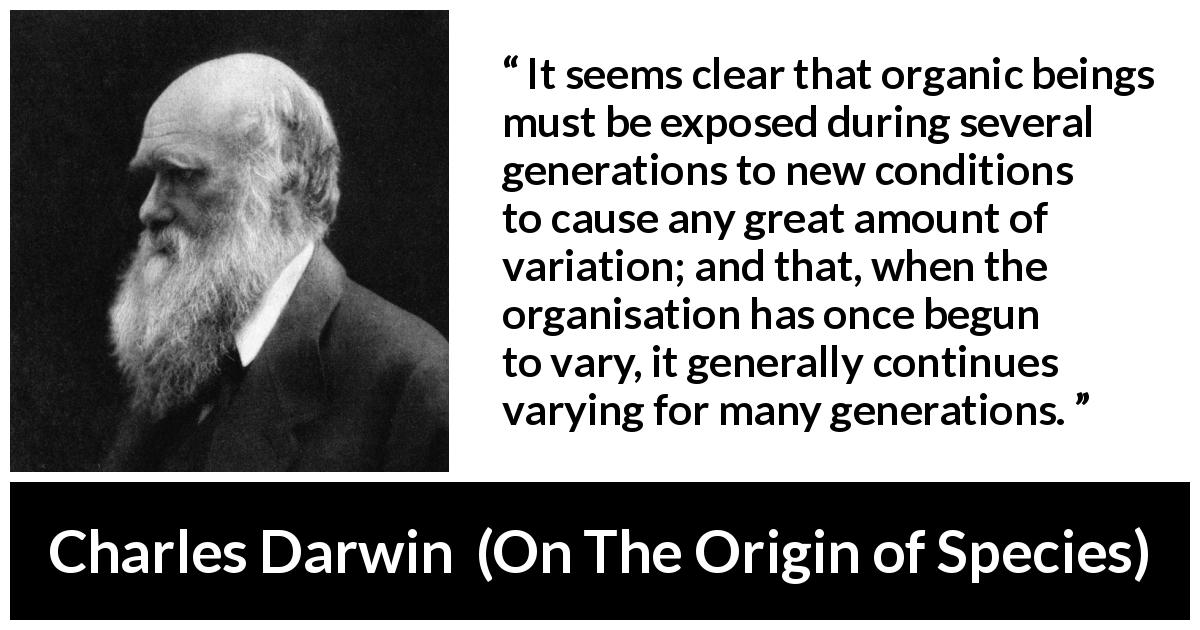 "Charles Darwin about evolution (""On The Origin of Species"", 1859) - It seems clear that organic beings must be exposed during several generations to new conditions to cause any great amount of variation; and that, when the organisation has once begun to vary, it generally continues varying for many generations."