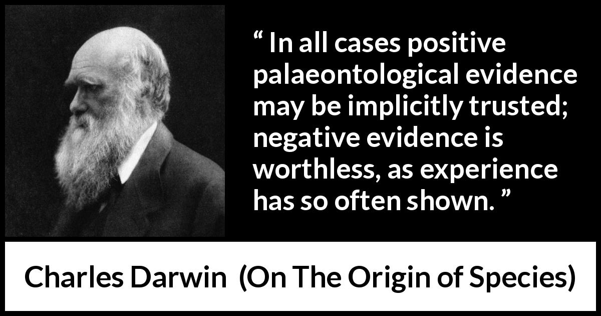 "Charles Darwin about experience (""On The Origin of Species"", 1859) - In all cases positive palaeontological evidence may be implicitly trusted; negative evidence is worthless, as experience has so often shown."