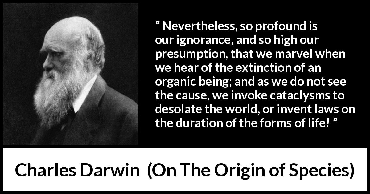 Charles Darwin quote about ignorance from On The Origin of Species (1859) - Nevertheless, so profound is our ignorance, and so high our presumption, that we marvel when we hear of the extinction of an organic being; and as we do not see the cause, we invoke cataclysms to desolate the world, or invent laws on the duration of the forms of life!