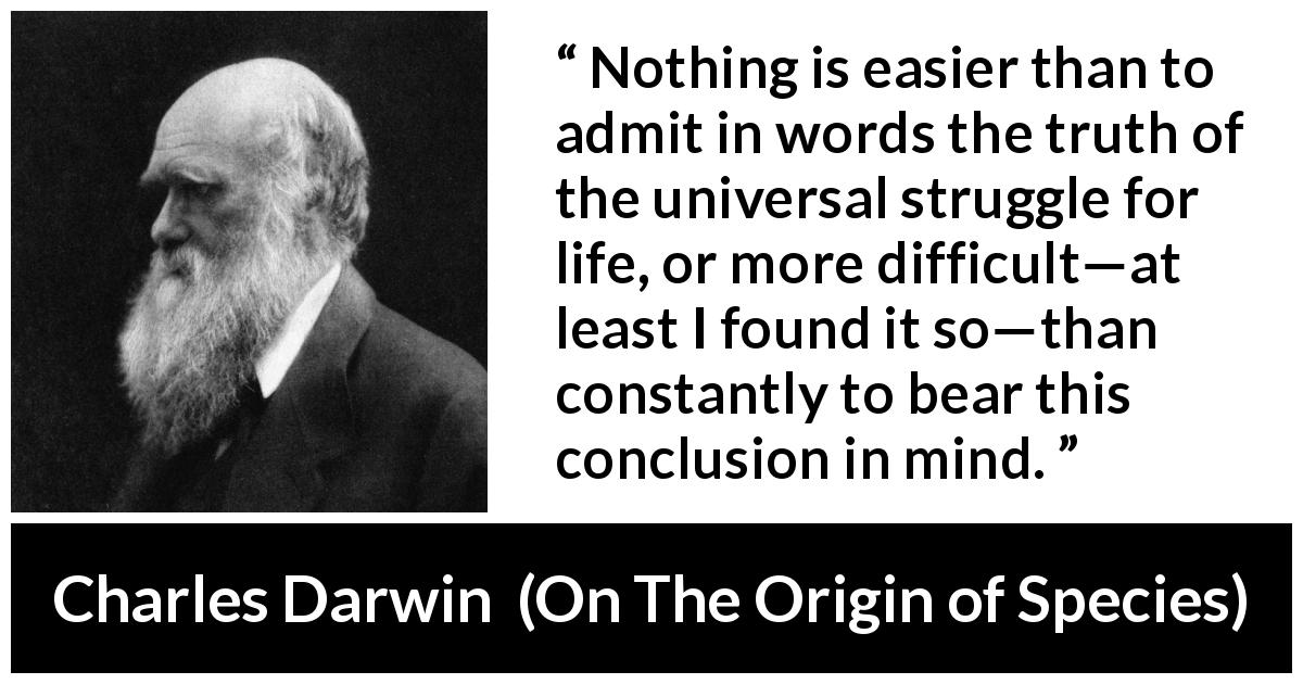 "Charles Darwin about life (""On The Origin of Species"", 1859) - Nothing is easier than to admit in words the truth of the universal struggle for life, or more difficult—at least I found it so—than constantly to bear this conclusion in mind."