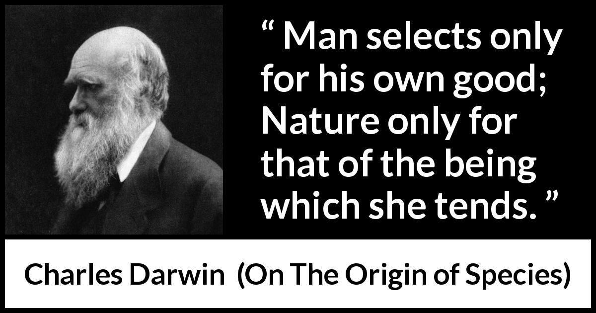 Charles Darwin - On The Origin of Species - Man selects only for his own good; Nature only for that of the being which she tends.