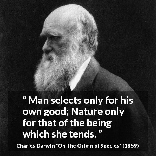 Charles Darwin quote about man from On The Origin of Species (1859) - Man selects only for his own good; Nature only for that of the being which she tends.