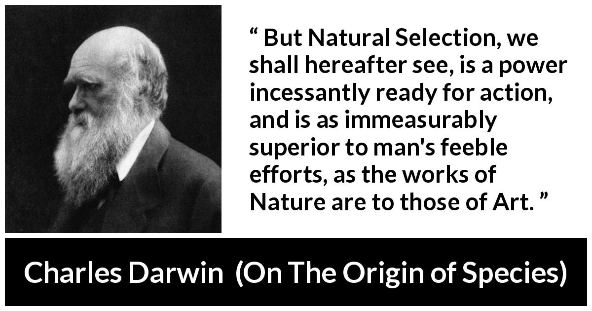 Charles Darwin - On The Origin of Species - But Natural Selection, we shall hereafter see, is a power incessantly ready for action, and is as immeasurably superior to man's feeble efforts, as the works of Nature are to those of Art.