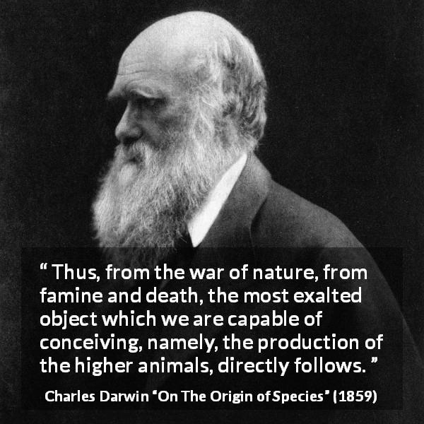 "Charles Darwin about nature (""On The Origin of Species"", 1859) - Thus, from the war of nature, from famine and death, the most exalted object which we are capable of conceiving, namely, the production of the higher animals, directly follows."