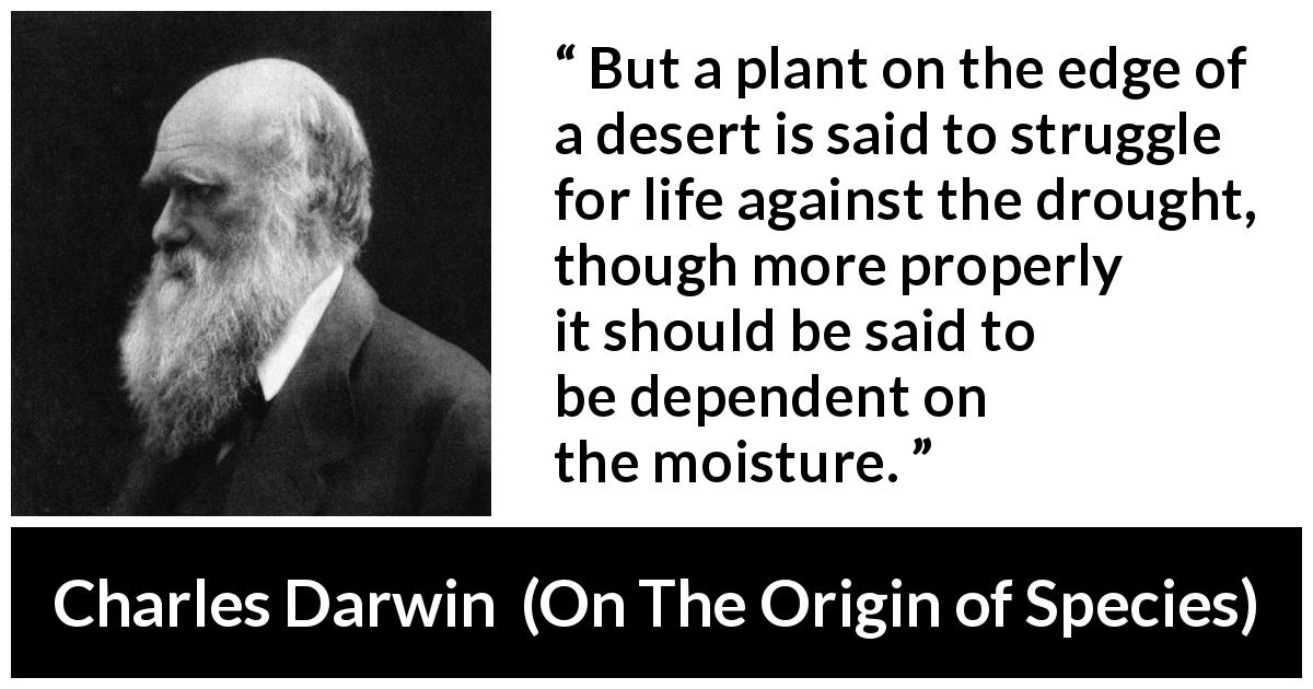 "Charles Darwin about plants (""On The Origin of Species"", 1859) - But a plant on the edge of a desert is said to struggle for life against the drought, though more properly it should be said to be dependent on the moisture."