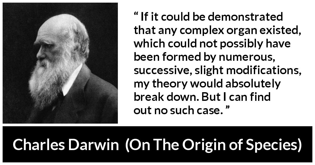 "Charles Darwin about theory (""On The Origin of Species"", 1859) - If it could be demonstrated that any complex organ existed, which could not possibly have been formed by numerous, successive, slight modifications, my theory would absolutely break down. But I can find out no such case."