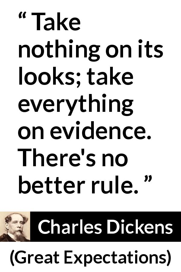 "Charles Dickens about appearance (""Great Expectations"", 1861) - Take nothing on its looks; take everything on evidence. There's no better rule."