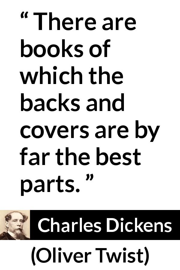 "Charles Dickens about books (""Oliver Twist"", 1838) - There are books of which the backs and covers are by far the best parts."