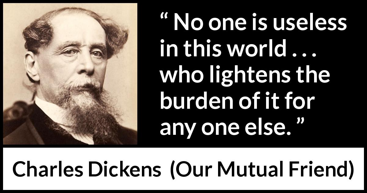 "Charles Dickens about burden (""Our Mutual Friend"", 1865) - No one is useless in this world . . . who lightens the burden of it for any one else."