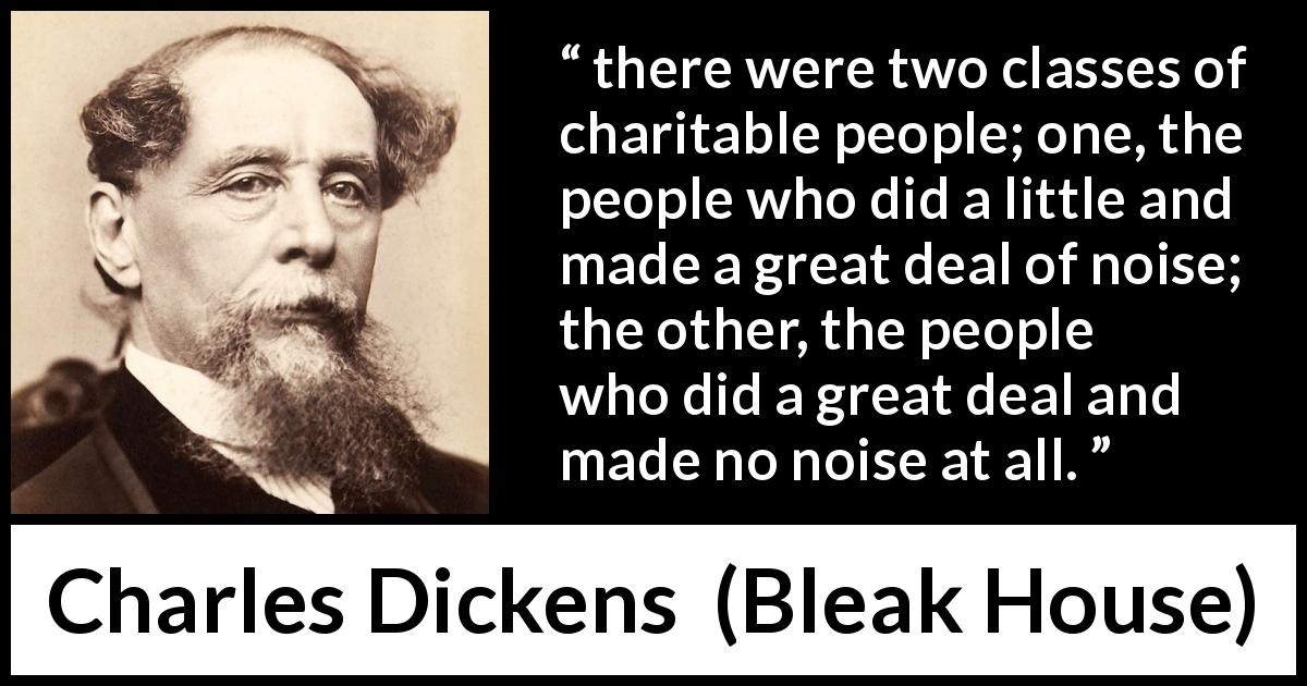 "Charles Dickens about charity (""Bleak House"", 1853) - there were two classes of charitable people; one, the people who did a little and made a great deal of noise; the other, the people who did a great deal and made no noise at all."