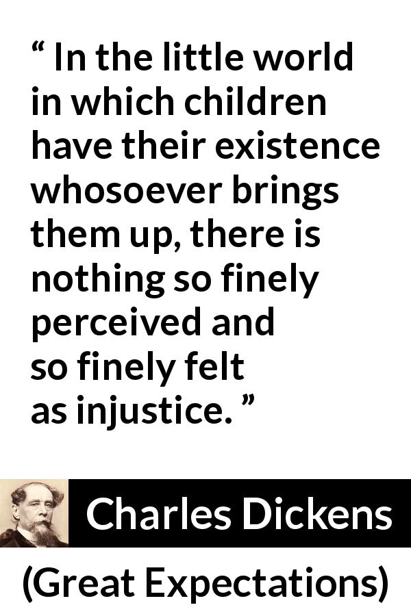 Charles Dickens quote about children from Great Expectations - In the little world in which children have their existence whosoever brings them up, there is nothing so finely perceived and so finely felt as injustice.