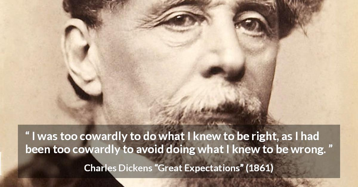 Charles Dickens quote about cowardice from Great Expectations - I was too cowardly to do what I knew to be right, as I had been too cowardly to avoid doing what I knew to be wrong.