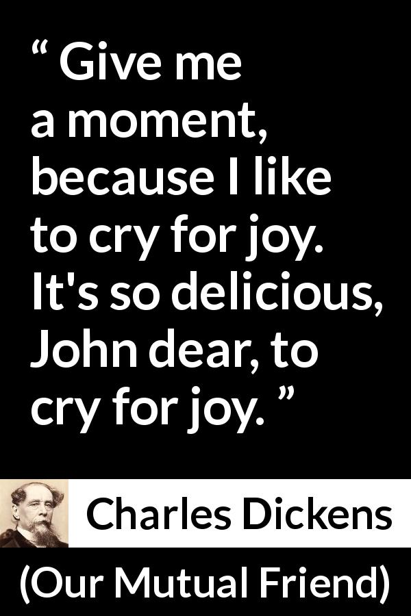 "Charles Dickens about crying (""Our Mutual Friend"", 1865) - Give me a moment, because I like to cry for joy. It's so delicious, John dear, to cry for joy."