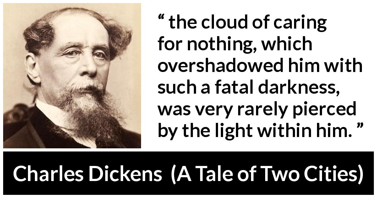 "Charles Dickens about darkness (""A Tale of Two Cities"", 1859) - the cloud of caring for nothing, which overshadowed him with such a fatal darkness, was very rarely pierced by the light within him."