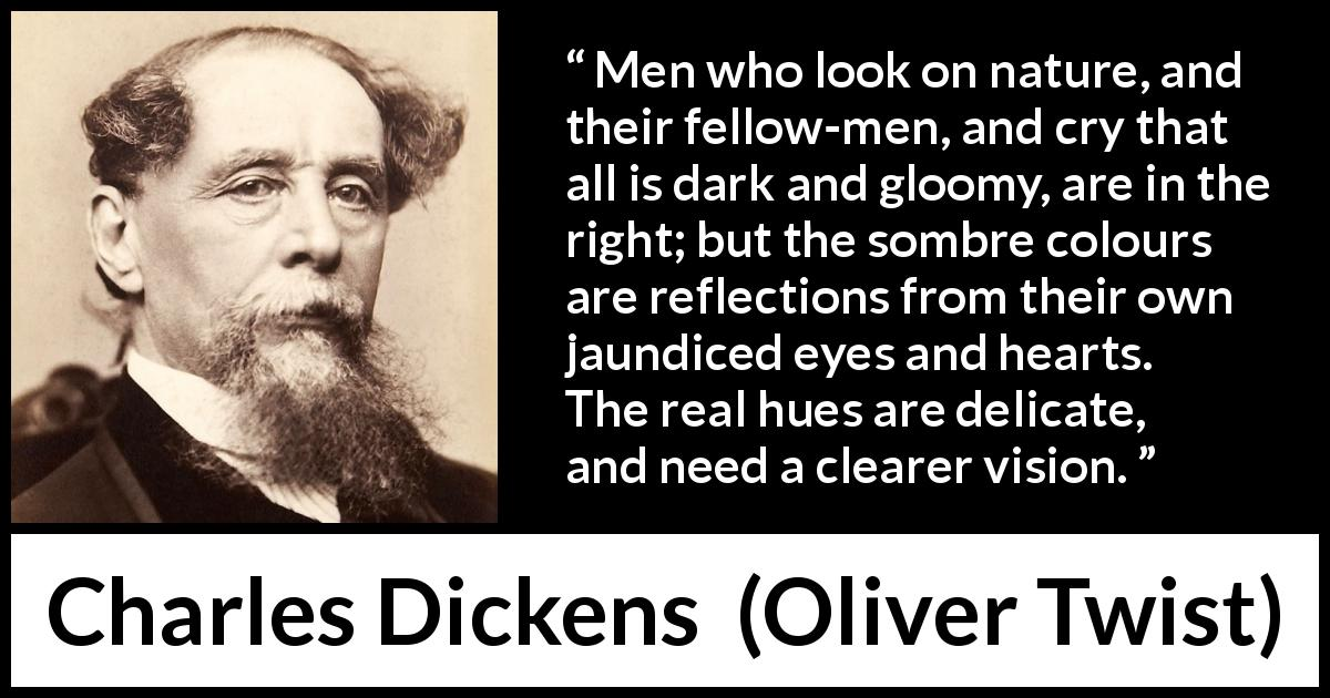"Charles Dickens about darkness (""Oliver Twist"", 1838) - Men who look on nature, and their fellow-men, and cry that all is dark and gloomy, are in the right; but the sombre colours are reflections from their own jaundiced eyes and hearts. The real hues are delicate, and need a clearer vision."