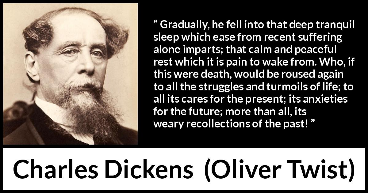 Charles Dickens - Oliver Twist - Gradually, he fell into that deep tranquil sleep which ease from recent suffering alone imparts; that calm and peaceful rest which it is pain to wake from. Who, if this were death, would be roused again to all the struggles and turmoils of life; to all its cares for the present; its anxieties for the future; more than all, its weary recollections of the past!