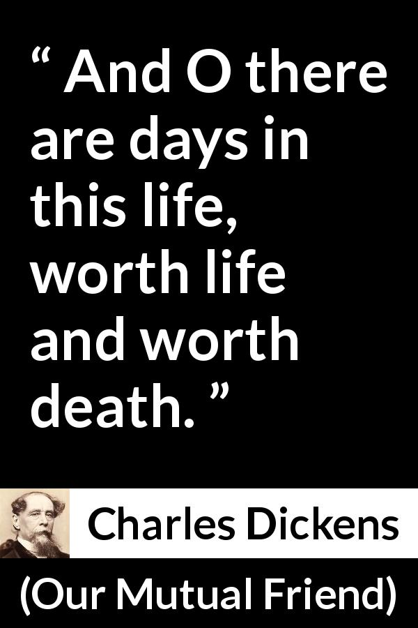 "Charles Dickens about death (""Our Mutual Friend"", 1865) - And O there are days in this life, worth life and worth death."