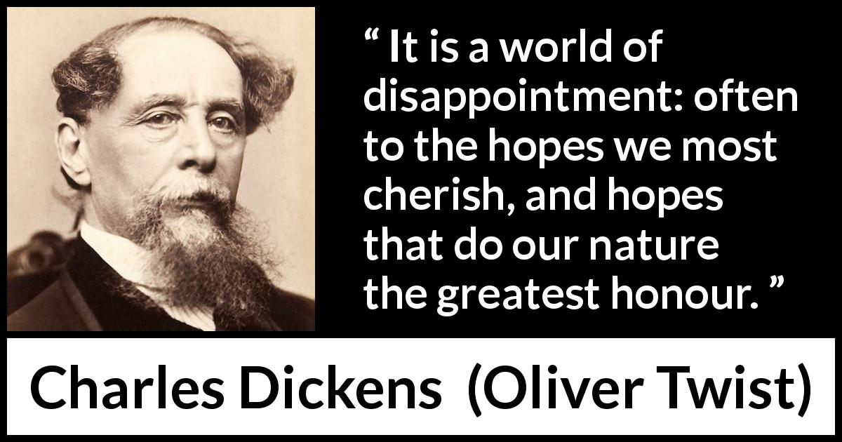 Charles Dickens - Oliver Twist - It is a world of disappointment: often to the hopes we most cherish, and hopes that do our nature the greatest honour.