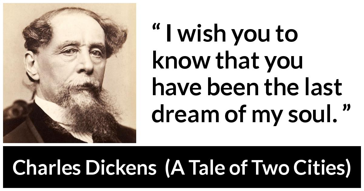 "Charles Dickens about dreams (""A Tale of Two Cities"", 1859) - I wish you to know that you have been the last dream of my soul."