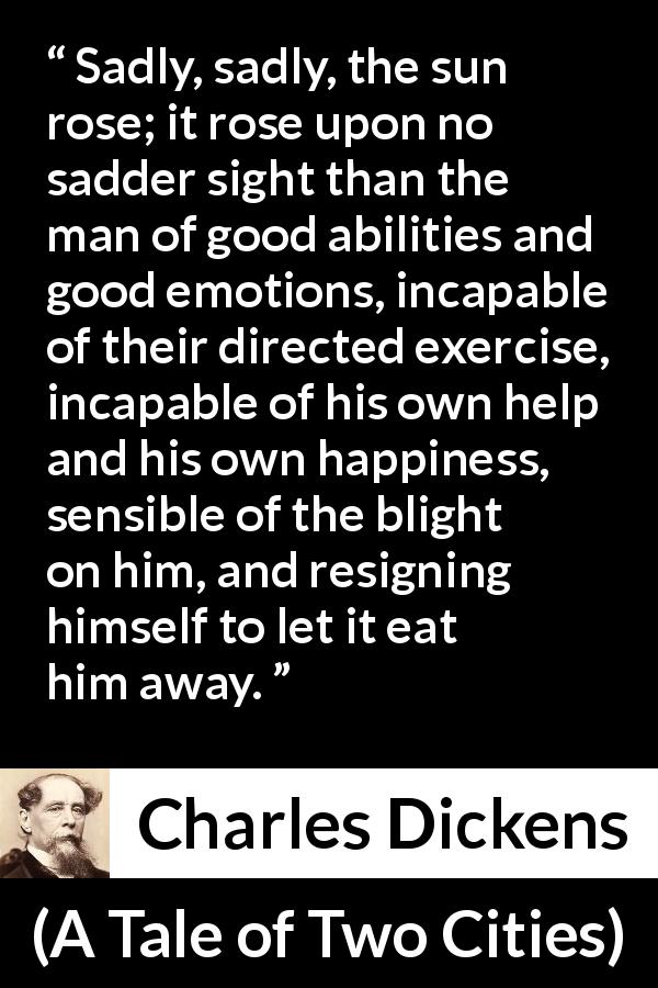 "Charles Dickens about emotions (""A Tale of Two Cities"", 1859) - Sadly, sadly, the sun rose; it rose upon no sadder sight than the man of good abilities and good emotions, incapable of their directed exercise, incapable of his own help and his own happiness, sensible of the blight on him, and resigning himself to let it eat him away."