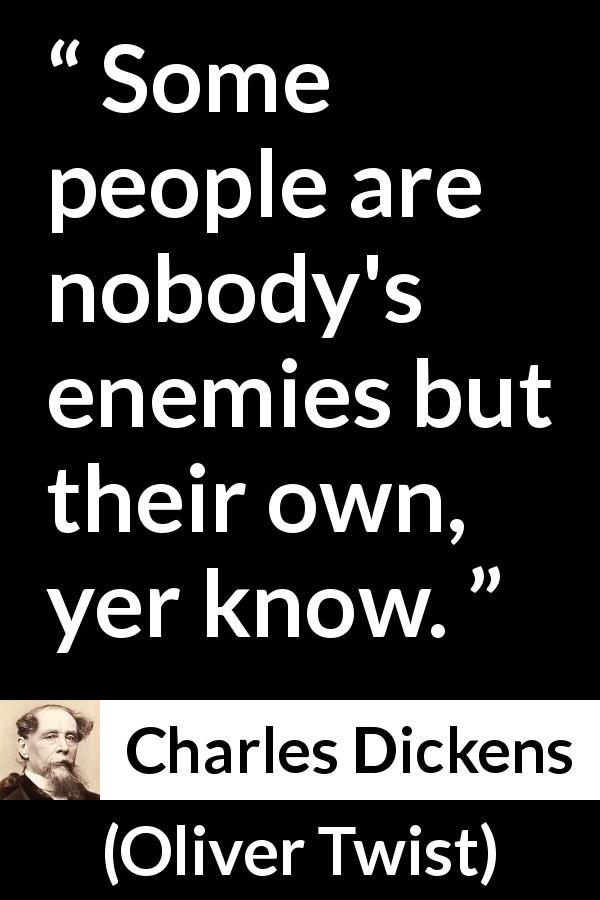 Charles Dickens - Oliver Twist - Some people are nobody's enemies but their own, yer know.