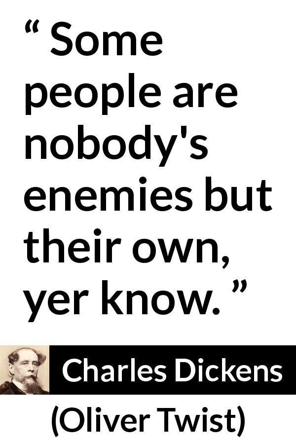"Charles Dickens about enemy (""Oliver Twist"", 1838) - Some people are nobody's enemies but their own, yer know."