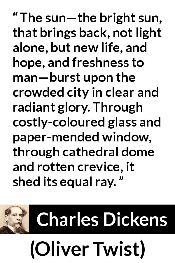 "Charles Dickens about equality (""Oliver Twist"", 1838) - The sun—the bright sun, that brings back, not light alone, but new life, and hope, and freshness to man—burst upon the crowded city in clear and radiant glory. Through costly-coloured glass and paper-mended window, through cathedral dome and rotten crevice, it shed its equal ray."
