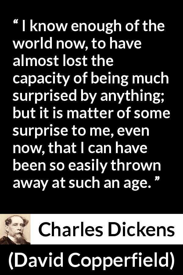 "Charles Dickens about experience (""David Copperfield"", 1850) - I know enough of the world now, to have almost lost the capacity of being much surprised by anything; but it is matter of some surprise to me, even now, that I can have been so easily thrown away at such an age."