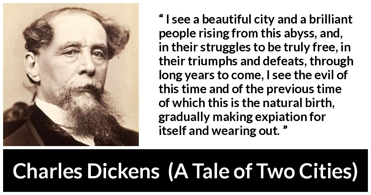 "Charles Dickens about freedom (""A Tale of Two Cities"", 1859) - I see a beautiful city and a brilliant people rising from this abyss, and, in their struggles to be truly free, in their triumphs and defeats, through long years to come, I see the evil of this time and of the previous time of which this is the natural birth, gradually making expiation for itself and wearing out."