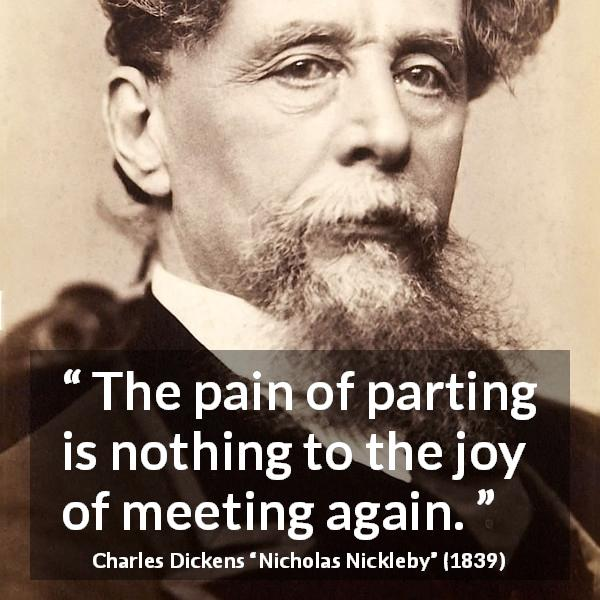 Charles Dickens quote about friendship from Nicholas Nickleby (1839) - The pain of parting is nothing to the joy of meeting again.
