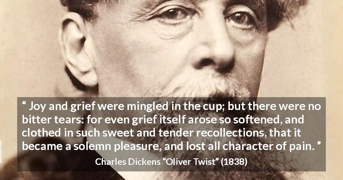 "Charles Dickens about grief (""Oliver Twist"", 1838) - Joy and grief were mingled in the cup; but there were no bitter tears: for even grief itself arose so softened, and clothed in such sweet and tender recollections, that it became a solemn pleasure, and lost all character of pain."