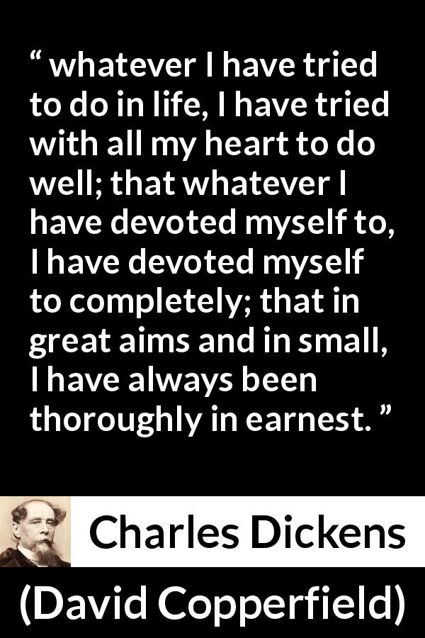 "Charles Dickens about heart (""David Copperfield"", 1850) - whatever I have tried to do in life, I have tried with all my heart to do well; that whatever I have devoted myself to, I have devoted myself to completely; that in great aims and in small, I have always been thoroughly in earnest."