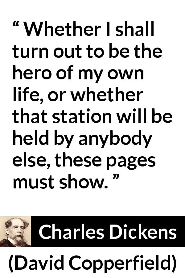 "Charles Dickens about heroes (""David Copperfield"", 1850) - Whether I shall turn out to be the hero of my own life, or whether that station will be held by anybody else, these pages must show."