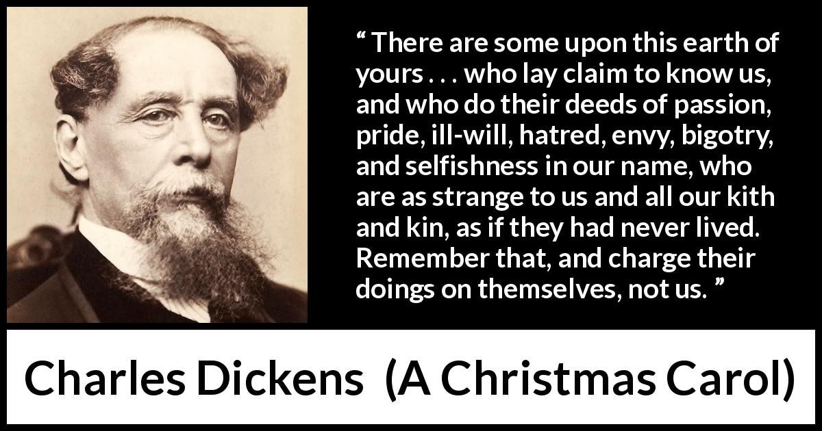 "Charles Dickens about hypocrisy (""A Christmas Carol"", 1843) - There are some upon this earth of yours . . . who lay claim to know us, and who do their deeds of passion, pride, ill-will, hatred, envy, bigotry, and selfishness in our name, who are as strange to us and all our kith and kin, as if they had never lived. Remember that, and charge their doings on themselves, not us."