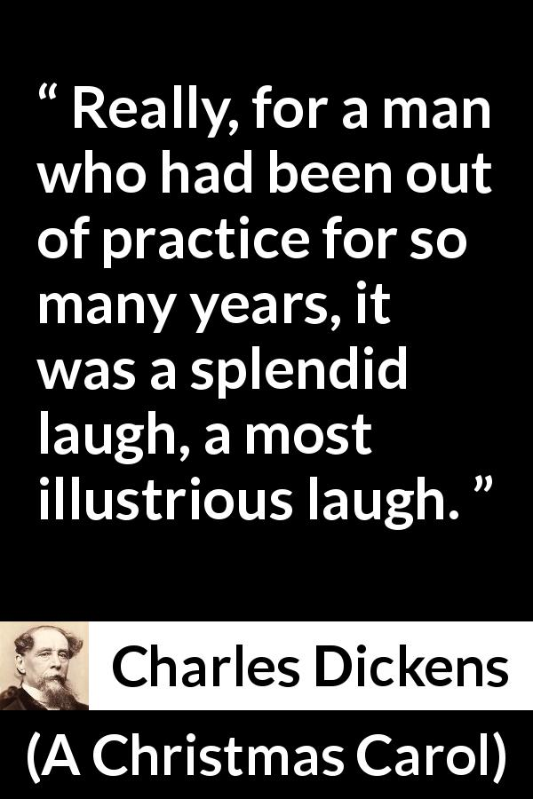 Charles Dickens quote about laugh from A Christmas Carol - Really, for a man who had been out of practice for so many years, it was a splendid laugh, a most illustrious laugh.