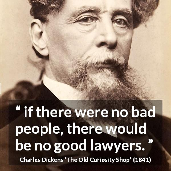 "Charles Dickens about lawyers (""The Old Curiosity Shop"", 1841) - if there were no bad people, there would be no good lawyers."