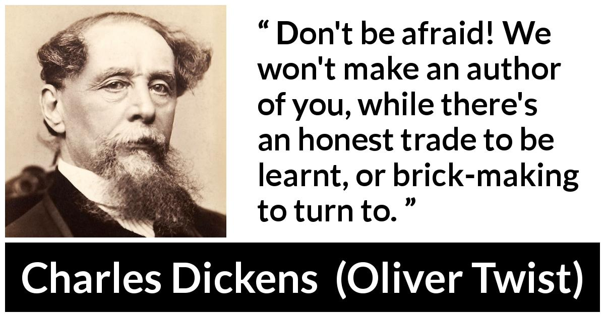 Charles Dickens quote about learning from Oliver Twist (1838) - Don't be afraid! We won't make an author of you, while there's an honest trade to be learnt, or brick-making to turn to.