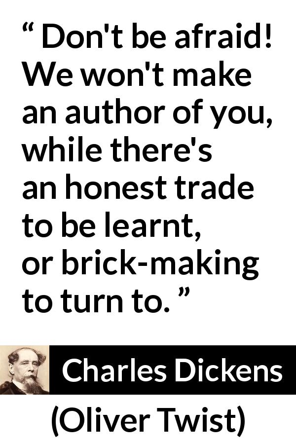 "Charles Dickens about learning (""Oliver Twist"", 1838) - Don't be afraid! We won't make an author of you, while there's an honest trade to be learnt, or brick-making to turn to."