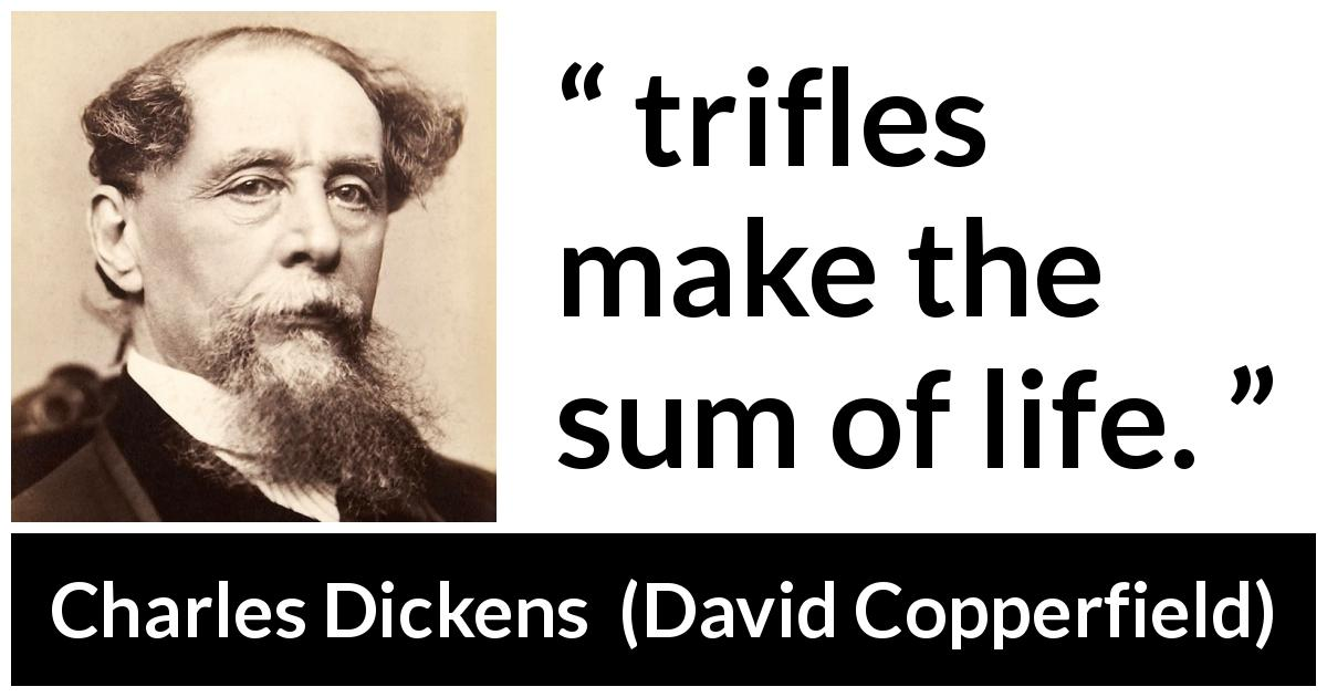 "Charles Dickens about life (""David Copperfield"", 1850) - trifles make the sum of life."