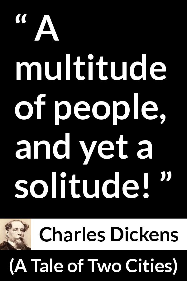 "Charles Dickens about loneliness (""A Tale of Two Cities"", 1859) - A multitude of people, and yet a solitude!"