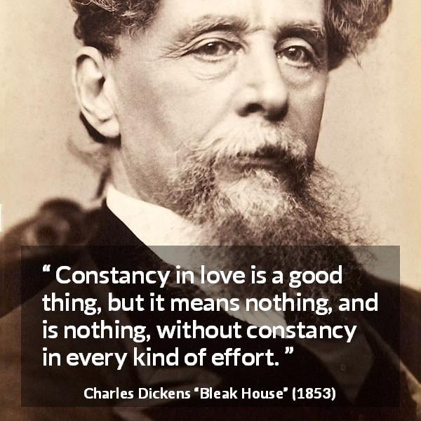 "Charles Dickens about love (""Bleak House"", 1853) - Constancy in love is a good thing, but it means nothing, and is nothing, without constancy in every kind of effort."