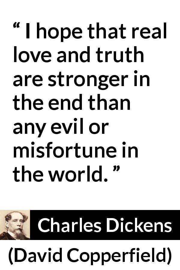 Charles Dickens quote about love from David Copperfield (1850) - I hope that real love and truth are stronger in the end than any evil or misfortune in the world.