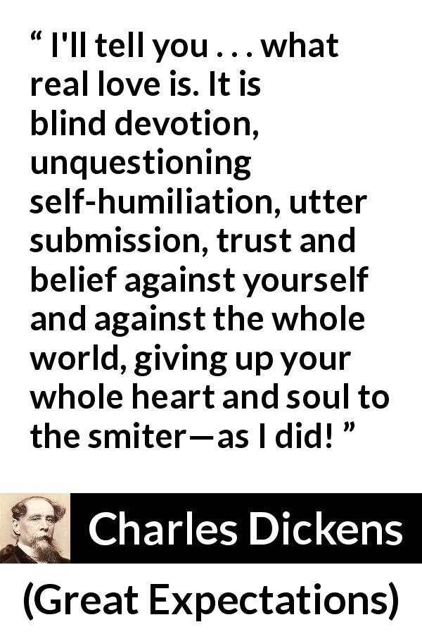 "Charles Dickens about love (""Great Expectations"", 1861) - I'll tell you . . . what real love is. It is blind devotion, unquestioning self-humiliation, utter submission, trust and belief against yourself and against the whole world, giving up your whole heart and soul to the smiter—as I did!"