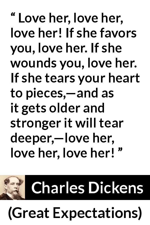 "Charles Dickens about love (""Great Expectations"", 1861) - Love her, love her, love her! If she favors you, love her. If she wounds you, love her. If she tears your heart to pieces,—and as it gets older and stronger it will tear deeper,—love her, love her, love her!"