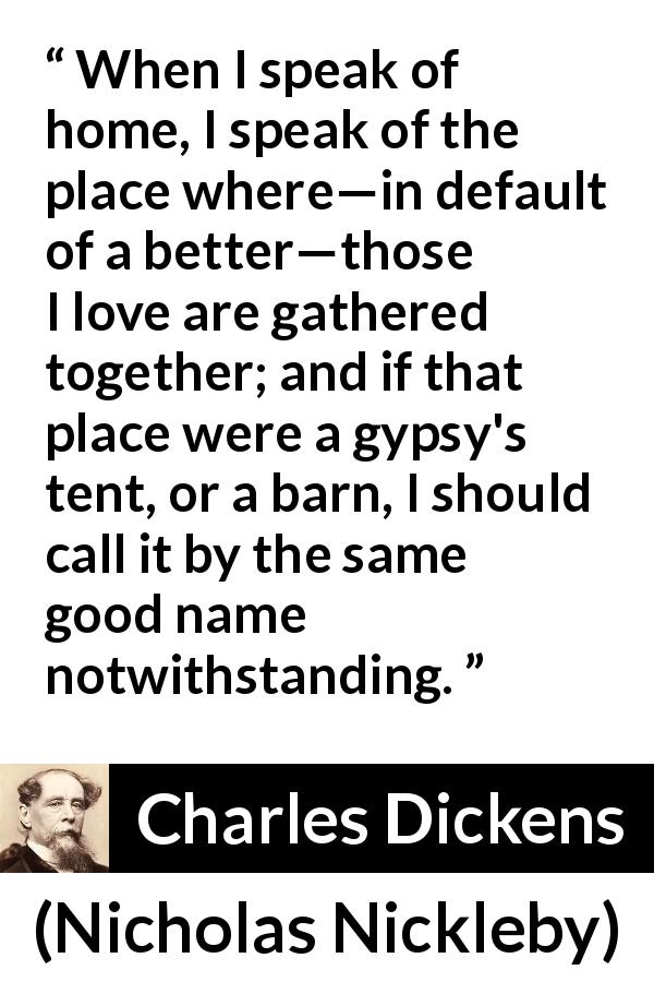 "Charles Dickens about love (""Nicholas Nickleby"", 1839) - When I speak of home, I speak of the place where—in default of a better—those I love are gathered together; and if that place were a gypsy's tent, or a barn, I should call it by the same good name notwithstanding."