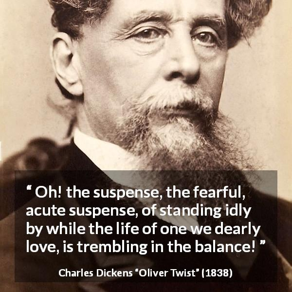 "Charles Dickens about love (""Oliver Twist"", 1838) - Oh! the suspense, the fearful, acute suspense, of standing idly by while the life of one we dearly love, is trembling in the balance!"