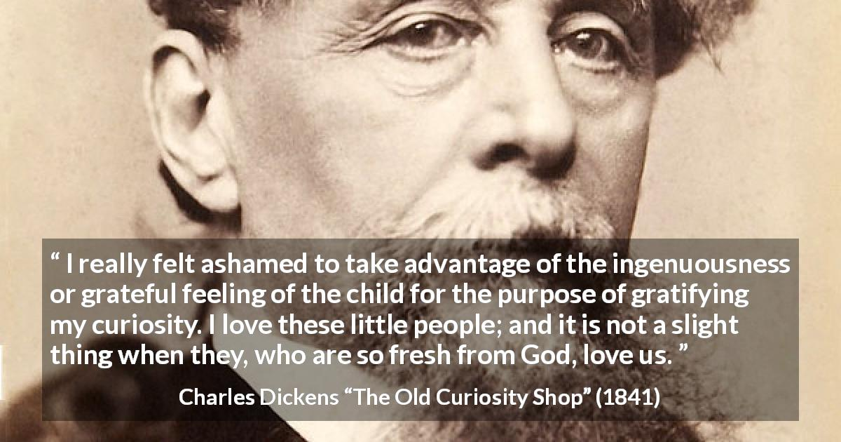 "Charles Dickens about love (""The Old Curiosity Shop"", 1841) - I really felt ashamed to take advantage of the ingenuousness or grateful feeling of the child for the purpose of gratifying my curiosity. I love these little people; and it is not a slight thing when they, who are so fresh from God, love us."
