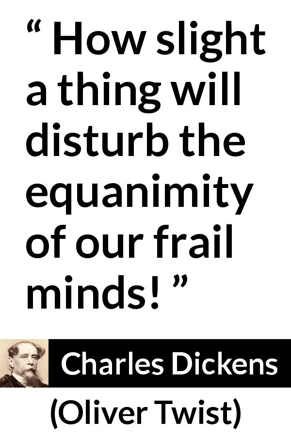 "Charles Dickens about mind (""Oliver Twist"", 1838) - How slight a thing will disturb the equanimity of our frail minds!"